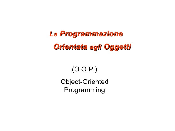 La  Programmazione Orientata  agli  Oggetti (O.O.P.) Object-Oriented Programming