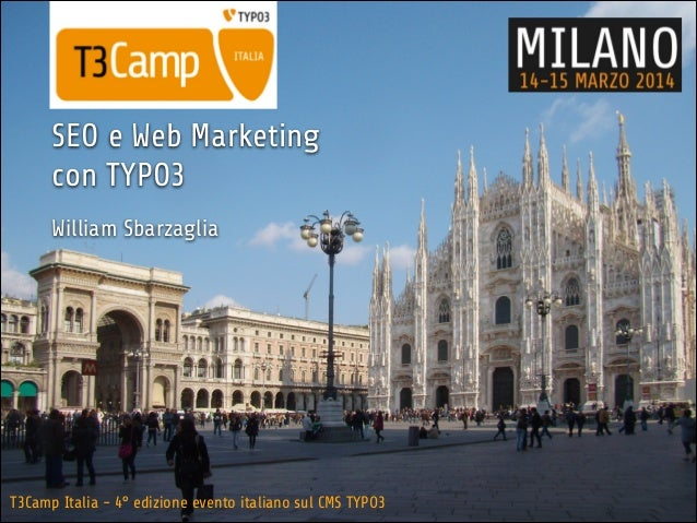 T3Camp Italia - 4° edizione evento italiano sul CMS TYPO3 SEO e Web Marketing con TYPO3 ! William Sbarzaglia