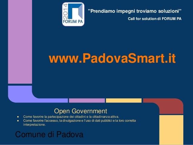 """""""Prendiamo impegni troviamo soluzioni"""" Call for solution di FORUM PA www.PadovaSmart.it Open Government ● Come favorire la..."""