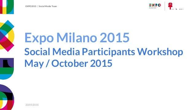 EXPO2015   Social Media Participants Workshop 20/05/2015 EXPO2015   Social Media Team 20/05/2015 Expo Milano 2015 Social M...