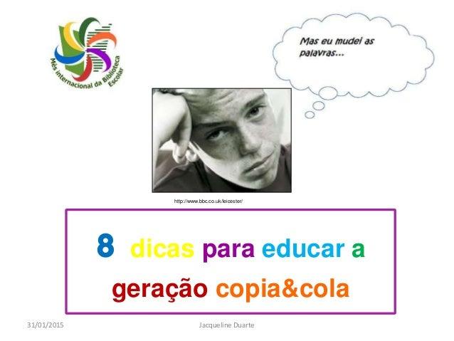 8 dicas para educar a geração copia&cola 31/01/2015 Jacqueline Duarte http://www.bbc.co.uk/leicester/