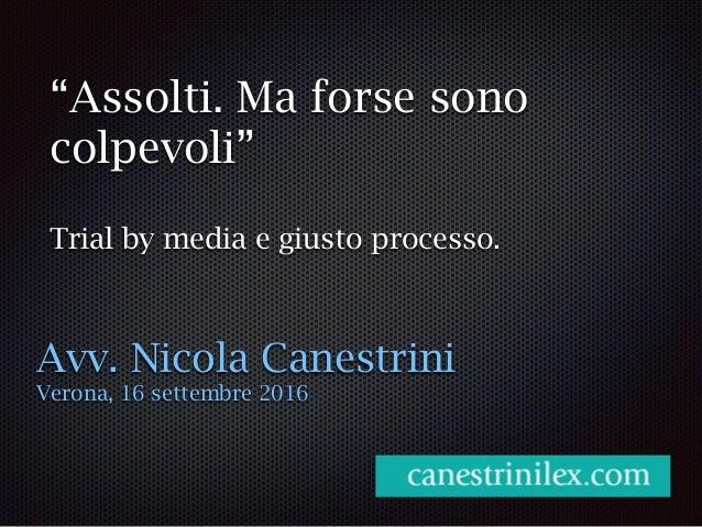 """""""Assolti. Ma forse sono colpevoli"""" Trial by media e giusto processo. Avv. Nicola Canestrini Verona, 16 settembre 2016"""