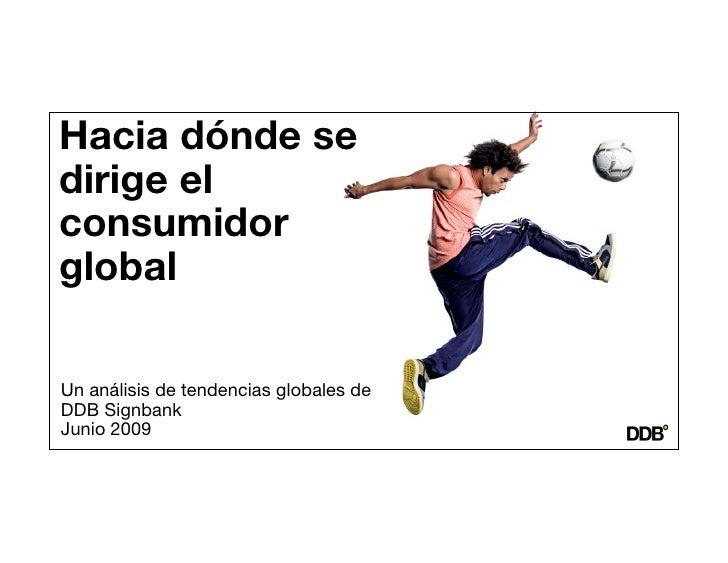 Hacia dónde se dirige el consumidor global  Un análisis de tendencias globales de             DDB Signbank Junio 2009