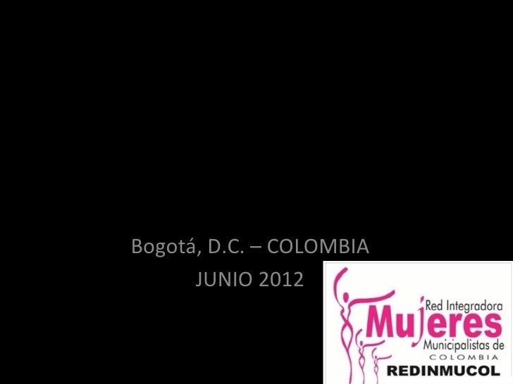 RED INTEGRADORA    MUNICIPALISTADE MUJERES AUTORIDADES        LOCALES    - REDINMUCOL -   Bogotá, D.C. – COLOMBIA         ...