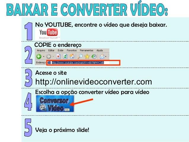 No YOUTUBE, encontre o vídeo que deseja baixar. COPIE o endereço Acesse o site http://onlinevideoconverter.com Escolha a o...