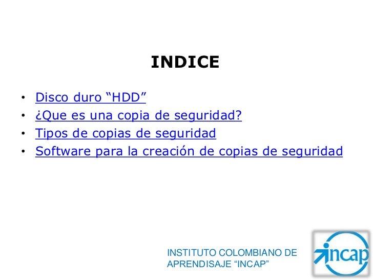 """INDICE•   Disco duro """"HDD""""•   ¿Que es una copia de seguridad?•   Tipos de copias de seguridad•   Software para la creación..."""