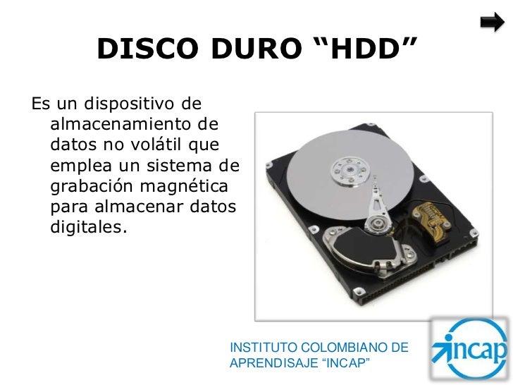 """DISCO DURO """"HDD""""Es un dispositivo de  almacenamiento de  datos no volátil que  emplea un sistema de  grabación magnética  ..."""
