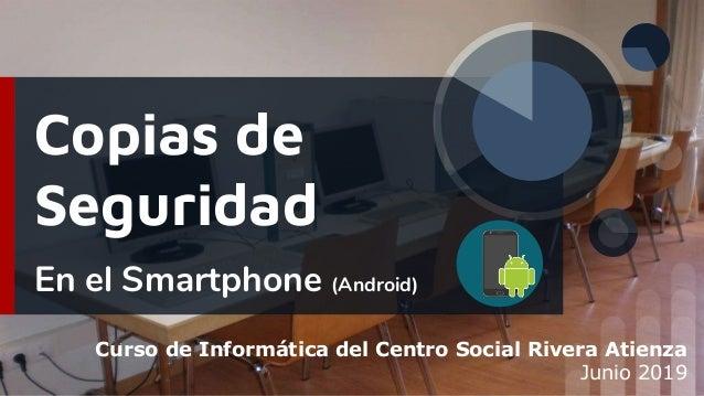 Copias de Seguridad En el Smartphone (Android) Curso de Informática del Centro Social Rivera Atienza Junio 2019