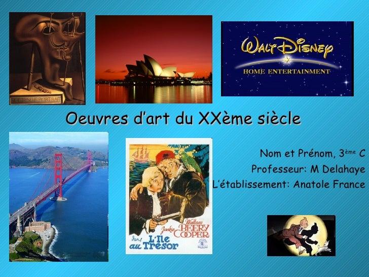 Oeuvres d'art du XXème siècle Nom et Prénom, 3 ème  C Professeur: M Delahaye L'établissement: Anatole France