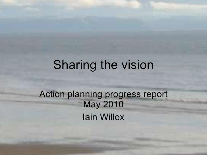 Sharing the vision Action planning progress report May 2010 Iain Willox