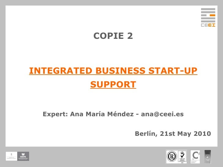 COPIE 2 INTEGRATED BUSINESS START-UP SUPPORT Expert: Ana María Méndez - ana@ceei.es Berlín, 21st May 2010