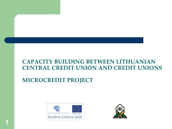 1<br />CAPACITY BUILDING BETWEEN LITHUANIAN CENTRAL CREDIT UNION AND CREDIT UNIONSMICROCREDIT PROJECT<br />1<br />