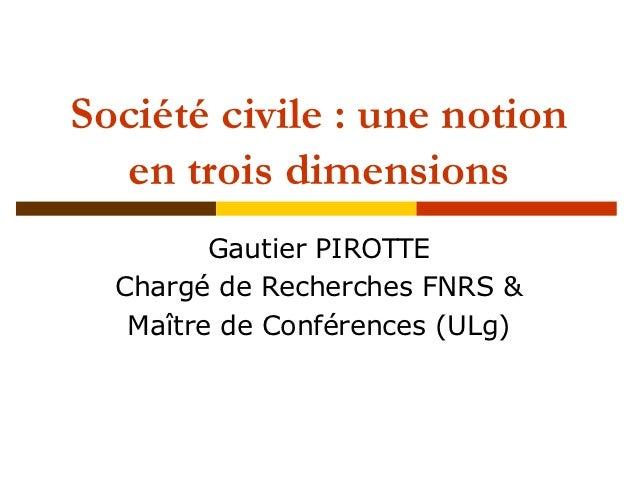 Société civile : une notion  en trois dimensions         Gautier PIROTTE  Chargé de Recherches FNRS &   Maître de Conféren...