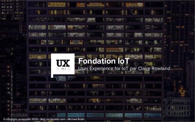 Fondation IoT User Experience for IoT par Claire Rowland © copyright ux-republic 2016 - blog.ux-republic.com - Michael Boi...