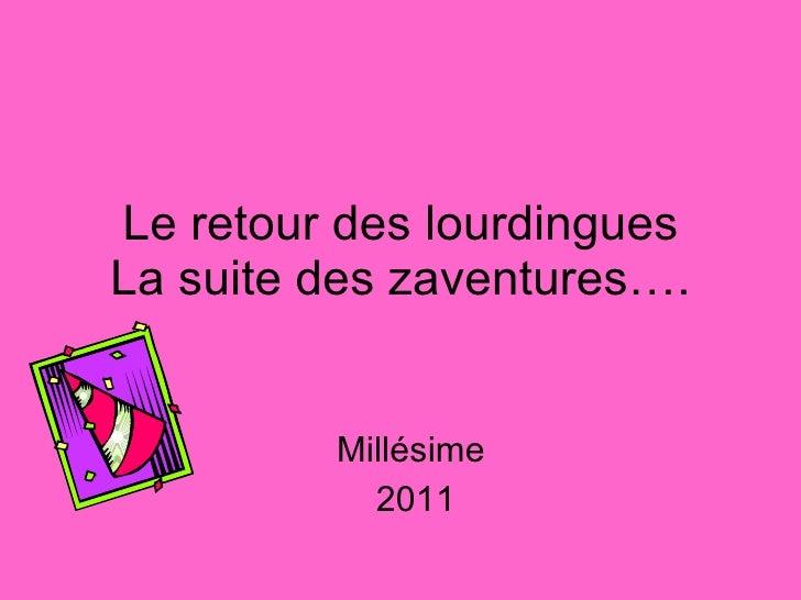 Le retour des lourdingues La suite des zaventures…. Millésime  2011