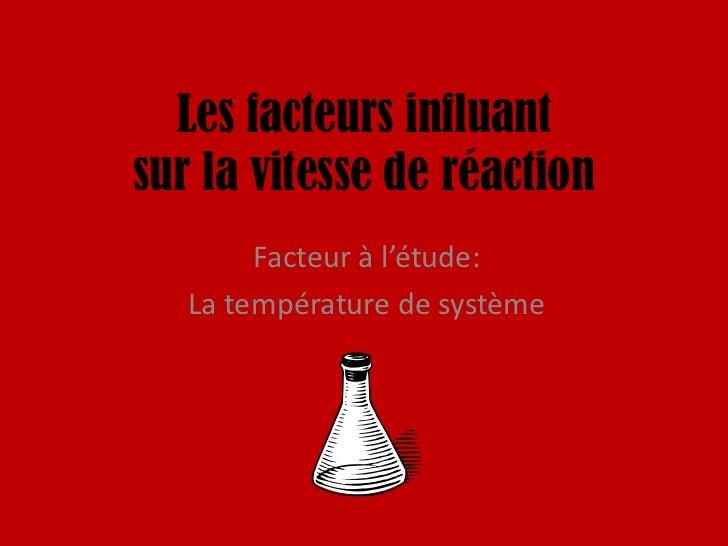 Les facteurs influant sur la vitesse de réaction<br />Facteur à l'étude:<br />La température de système<br />