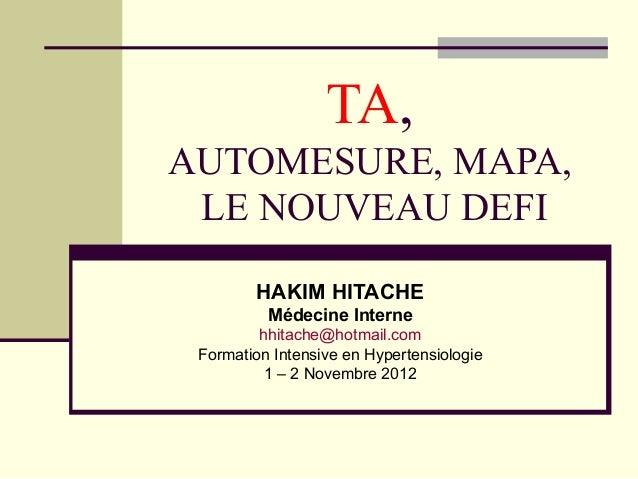TA, AUTOMESURE, MAPA, LE NOUVEAU DEFI HAKIM HITACHE Médecine Interne hhitache@hotmail.com Formation Intensive en Hypertens...
