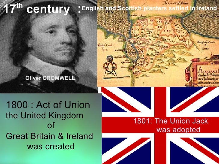 17 century :English and Scottish planters settled in Ireland    th             Oliver CROMWELL     1800 : Act of Union the...
