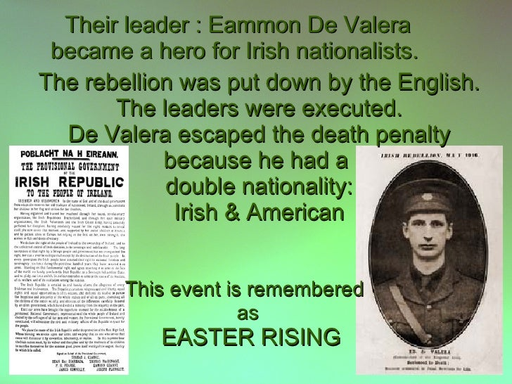 Their leader : Eammon De Valera  became a hero for Irish nationalists. The rebellion was put down by the English.        T...
