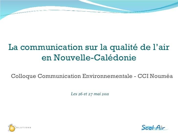 Les 26 et 27 mai 2011 Colloque Communication Environnementale - CCI Nouméa La communication sur la qualité de l'air en Nou...