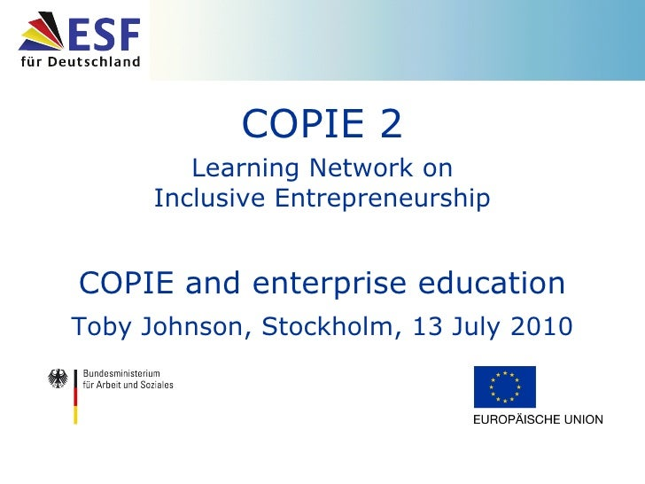 COPIE 2 Learning Network on Inclusive Entrepreneurship COPIE and enterprise education Toby Johnson, Stockholm, 13 July 2010