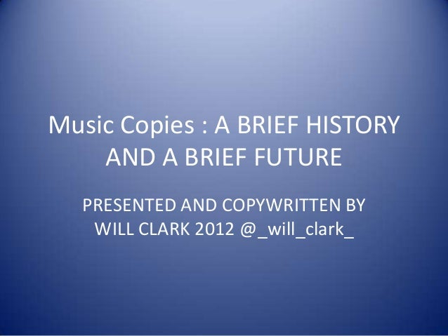 Music Copies : A BRIEF HISTORY    AND A BRIEF FUTURE  PRESENTED AND COPYWRITTEN BY   WILL CLARK 2012 @_will_clark_