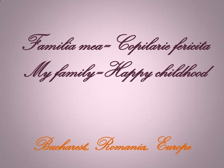 Familia mea=Copilarie fericitaMy family=Happy childhood Bucharest,, Romania,, Europe