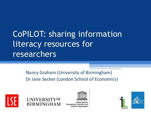 CoPILOT: sharing information literacy resources for researchers Nancy Graham (University of Birmingham) Dr Jane Secker (Lo...