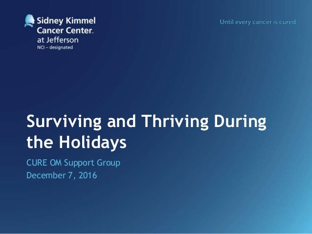 Surviving and Thriving During the Holidays CURE OM Support Group December 7, 2016