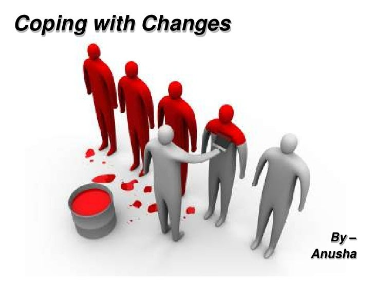 Coping with Changes                        By –                      Anusha