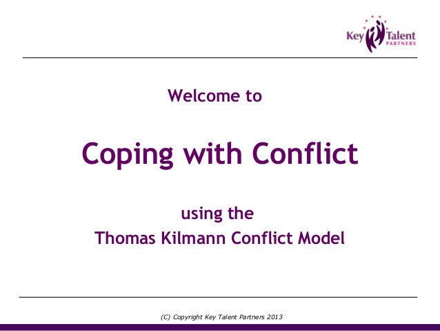 Coping with Conflict using the Thomas Kilmann Conflict Model Welcome to (C) Copyright Key Talent Partners 2013