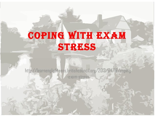 Coping with exam stress http://learnenglishteens.britishcouncil.org/2013/04/18/coping -exam-stress