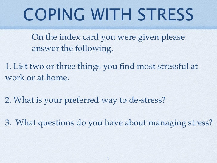 COPING WITH STRESS       On the index card you were given please       answer the following.1. List two or three things yo...