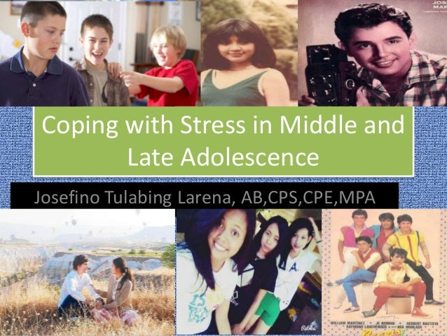 Coping with Stress in Middle and Late Adolescence Josefino Tulabing Larena, AB,CPS,CPE,MPA