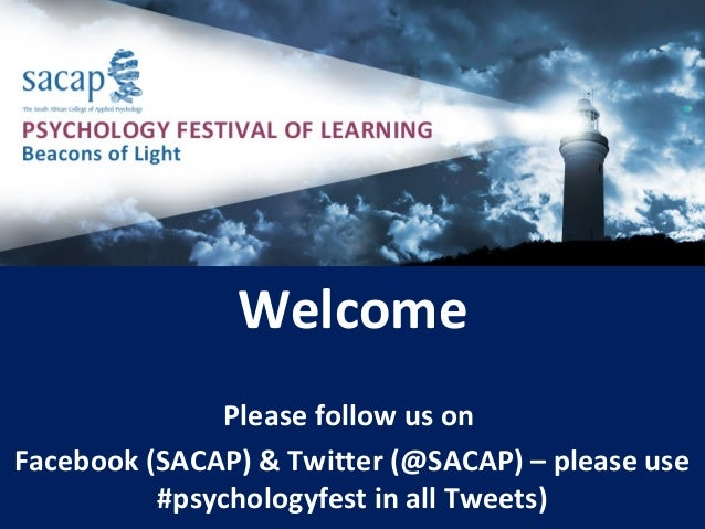 Welcome Please follow us on Facebook (SACAP) & Twitter (@SACAP) – please use #psychologyfest in all Tweets)