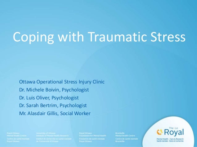 Coping with Traumatic Stress Ottawa Operational Stress Injury Clinic Dr. Michele Boivin, Psychologist Dr. Luis Oliver, Psy...