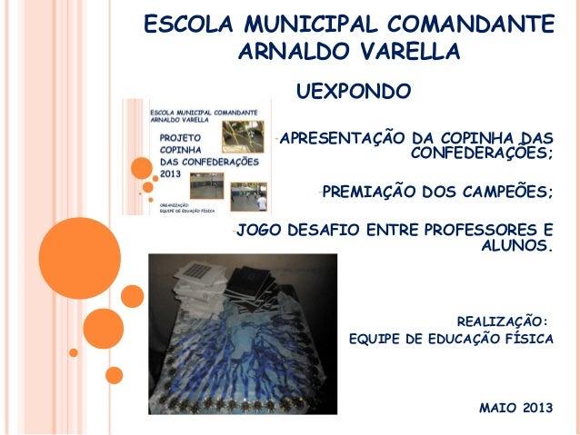 ESCOLA MUNICIPAL COMANDANTEARNALDO VARELLAUEXPONDO-APRESENTAÇÃO DA COPINHA DASCONFEDERAÇÕES;-PREMIAÇÃO DOS CAMPEÕES;-JOGO ...