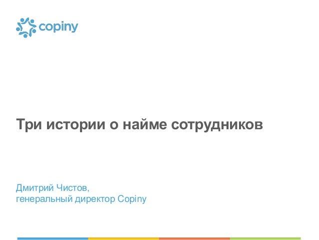 Три истории о найме сотрудников  Дмитрий Чистов, генеральный директор Copiny