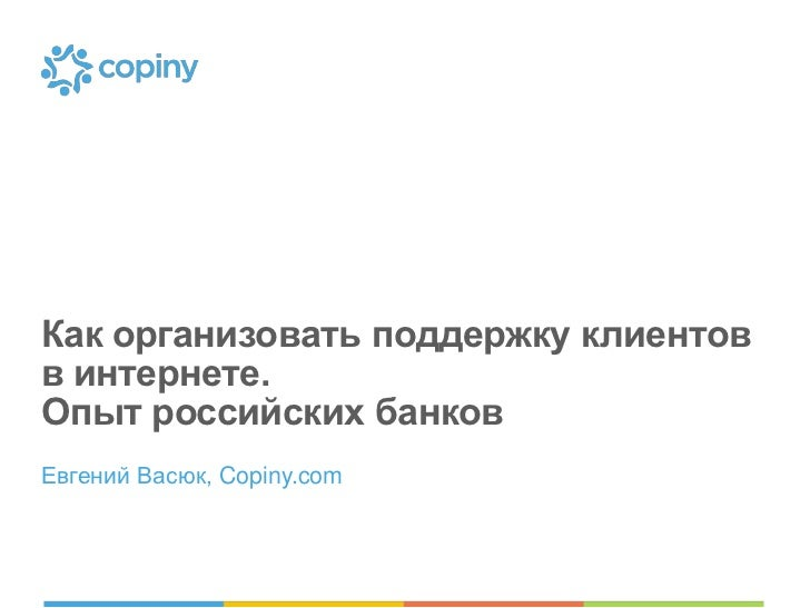 Как организовать поддержку клиентовв интернете.Опыт российских банковЕвгений Васюк, Copiny.com