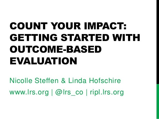 COUNT YOUR IMPACT: GETTING STARTED WITH OUTCOME-BASED EVALUATION Nicolle Steffen & Linda Hofschire www.lrs.org | @lrs_co |...
