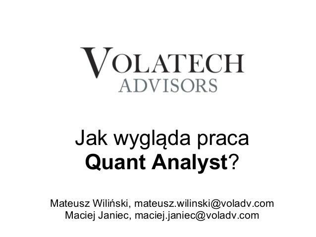 Jak wygląda praca      Quant Analyst?Mateusz Wiliński, mateusz.wilinski@voladv.com  Maciej Janiec, maciej.janiec@voladv.com