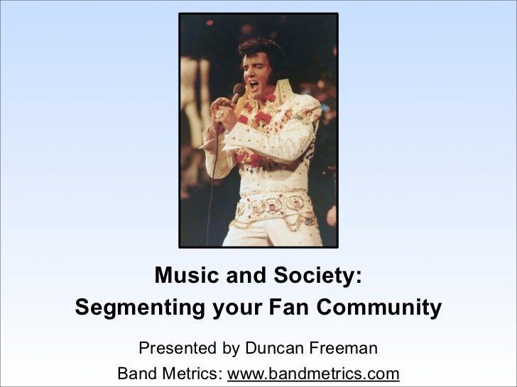 Music and Society:Segmenting your Fan Community     Presented by Duncan Freeman   Band Metrics: www.bandmetrics.com