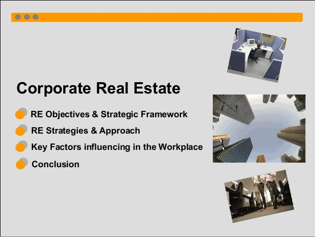 Corporate Real Estate RE Objectives & Strategic Framework RE Strategies & Approach Key Factors influencing in the Workplac...