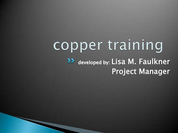 copper training<br />developed by: Lisa M. Faulkner <br />Project Manager<br />