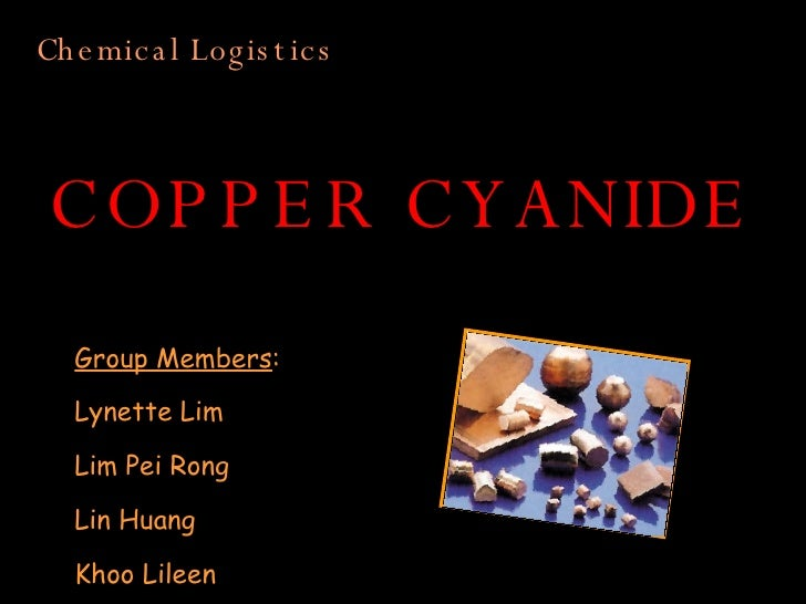 COPPER CYANIDE Group Members : Lynette Lim Lim Pei Rong Lin Huang Khoo Lileen Chemical Logistics