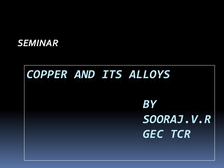 SEMINAR<br />COPPER AND ITS ALLOYS                 bysooraj.v.rgectcr<br />