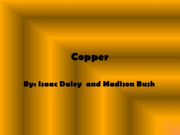 Copper<br />By: Isaac Daley  and Madison Bush<br />