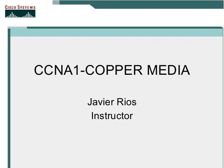 CCNA1-COPPER MEDIA Javier Rios Instructor