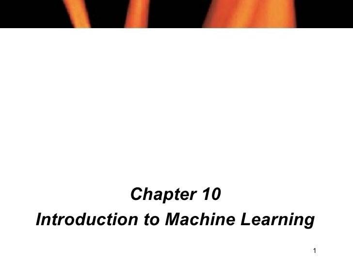 <ul><li>Chapter 10 </li></ul><ul><li>Introduction to Machine Learning </li></ul>