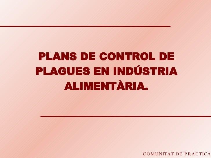COMUNITAT DE PRÀCTICA PLANS DE CONTROL DE PLAGUES EN INDÚSTRIA ALIMENTÀRIA.